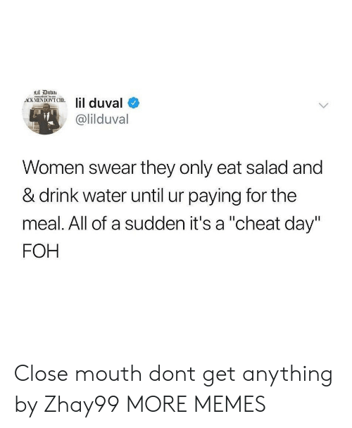 "Dank, Foh, and Lil Duval: Lil Duba  ACK MENDON'T CHE  lil duval  @lilduval  Women swear they only eat salad and  & drink water until ur paying for the  meal. All of a sudden it's a ""cheat day""  FOH Close mouth dont get anything by Zhay99 MORE MEMES"