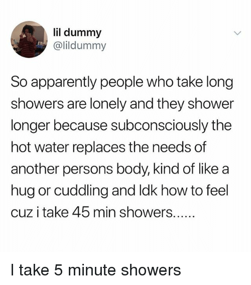 Apparently, Memes, and Shower: lil dummy  @lildummy  So apparently people who take long  showers are lonely and they shower  longer because subconsciously the  hot water replaces the needs of  another persons body, kind of like a  hug or cuddling and ldk how to feel  cuz i take 45 min showers.... I take 5 minute showers