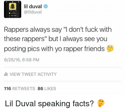 """Lil Duval, Memes, and 🤖: lil duval  alilduval  Rappers always say """"l don't fuck with  these rappers"""" but I always see you  posting pics with yo rapper friends  6/25/16, 6:58 PM  ili VIEW TWEET ACTIVITY  116  RETWEETS  86 LIKES Lil Duval speaking facts? 🤔"""