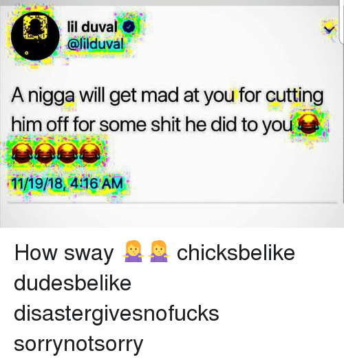 Lil Duval, Memes, and Shit: lil duval  @lilduval  A nigga will get mad at you for cutting  him off for some shit he did to you  11/1/8,4AM How sway 🤷‍♀️🤷‍♀️ chicksbelike dudesbelike disastergivesnofucks sorrynotsorry