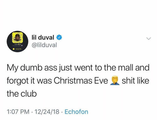 Ass, Christmas, and Club: lil duval  @lilduval  Added Me  My dumb ass just went to the mall and  forgot it was Christmas Eveshit like  the club  1:07 PM - 12/24/18 Echofon