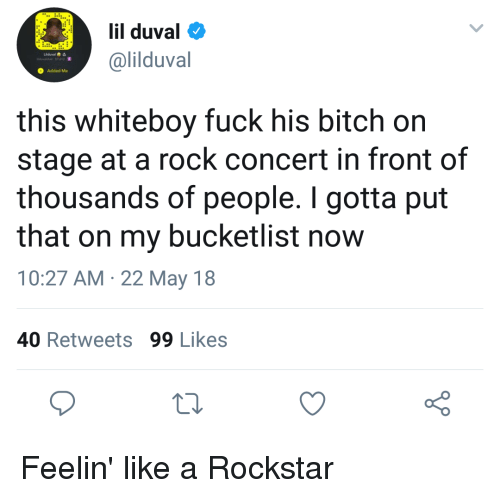 Bitch, Blackpeopletwitter, and Funny: lil duval  @lilduval  Added Me  this whiteboy fuck his bitch on  stage at a rock concert in front of  thousands of people. I gotta put  that on my bucketlist now  10:27 AM 22 May 18  40 Retweets 99 Likes