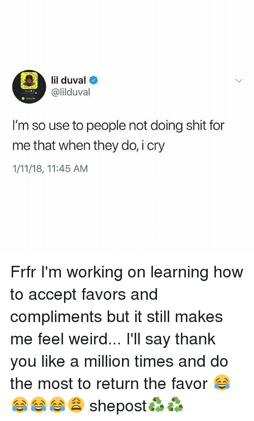 Lil Duval, Memes, and Shit: lil duval  @lilduval  I'm so use to people not doing shit for  me that when they do, i cry  1/11/18, 11:45 AM Frfr I'm working on learning how to accept favors and compliments but it still makes me feel weird... I'll say thank you like a million times and do the most to return the favor 😂😂😂😂😩 shepost♻♻