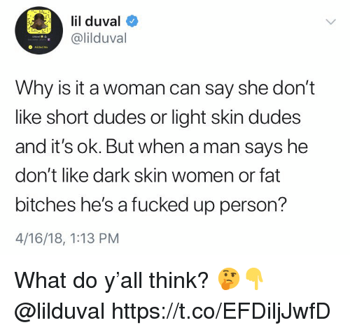 Lil Duval, Women, and Fat: lil duval  @lilduval  O Added Ma  Why is it a woman can say she don't  like short dudes or light skin dudes  and it's ok. But when a man says he  don't like dark skin women or fat  bitches he's a fucked up person?  4/16/18, 1:13 PM What do y'all think? 🤔👇 @lilduval https://t.co/EFDiljJwfD