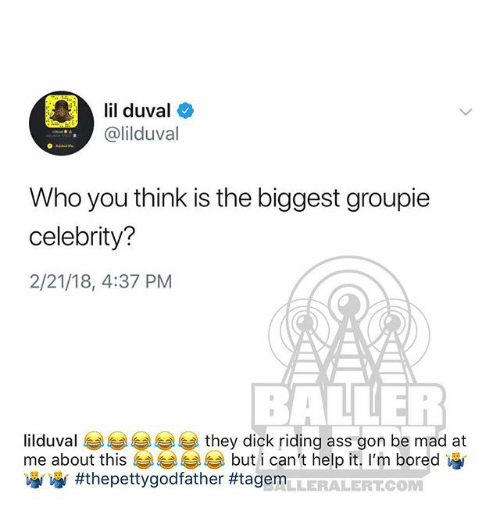 Ass, Bored, and Lil Duval: lil duval  @lilduval  Who you think is the biggest groupie  celebrity?  2/21/18, 4:37 PM  BALLER  ilduval eg 부부부부 they dick riding ass gon be mad at  me about this  涵 #thepettygodfather #tagem  but i can't help it, I'm bored  LLERALERTCOM