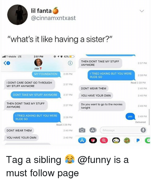 "Fanta, Funny, and Memes: lil fanta  @cinnamxntxast  ""what's it like having a sister?""  l T-Mobile LTE  2:51 PM  THEN DONT TAKE MY STUFF  ANYMORE  2:37 PM  Jojo  I TRIED ASKING BUT YOU WERE  RUDE SO  MY FOUNDATION  2:35 PM  2-38 PM  I DONT CARE DONT GO THROUGH  MY STUFF ANYMORE  Read 2:39 PM  237 PM  DONT WEAR THEM  2:40 PM  DONT TAKE MY STUFF ANYMORE  2:37 PM  YOU HAVE YOUR OWN  2:40 PM  THEN DONT TAKE MY STUFF  ANYMORE  Do you want to go to the movies  tonight  2:37 PM  2:49 PM  I TRIED ASKING BUT YOU WERE  RUDE SO  2:38 PM  2-49 PM  Delivered  Read 2:39 P  DONT WEAR THEM  2:40 PM  Message  YOU HAVE YOUR OWN  2:40 PM Tag a sibling 😂 @funny is a must follow page"
