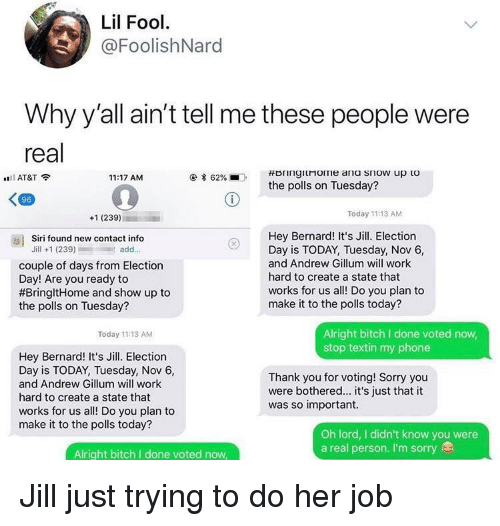 Bitch, Phone, and Siri: Lil Fool  @FoolishNard  Why y'all ain't tell me these people were  real  AT&T  11:17 AM  * 62%  .  the polls on Tuesday?  96  +1 (239)  Today 11:13 AM  Hey Bernard! It's Jill. Election  Day is TODAY, Tuesday, Nov 6,  and Andrew Gillum will work  hard to create a state that  works for us all! Do you plan to  make it to the polls today?  as)  Siri found new contact info  Jill +1 (239)add..  couple of days from Election  Day! Are you ready to  #BringitHome and show up to  the polls on Tuesday?  Alright bitch I done voted now  stop textin my phone  Today 11:13 AM  Hey Bernard! It's Jill. Election  Day is TODAY, Tuesday, Nov 6,  and Andrew Gillum will work  hard to create a state that  works for us all! Do you plan to  make it to the polls today?  Thank you for voting! Sorry you  were bothered... it's just that it  was so important.  Oh lord, I didn't know you were  a real person. I'm sorry  Alright bitch I done voted now Jill just trying to do her job