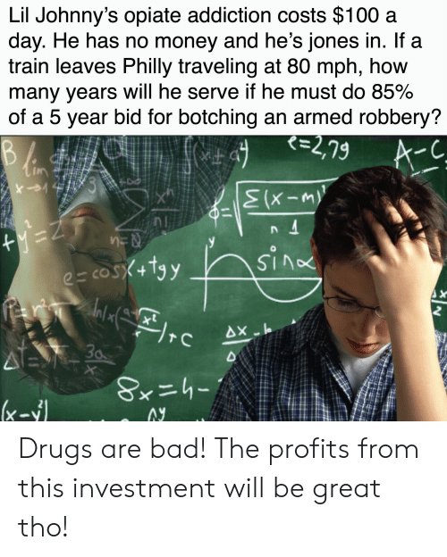 Bad, Drugs, and Money: Lil Johnny's opiate addiction costs $100 a  day. He has no money and he's jones in. If a  train leaves Philly traveling at 80 mph, how  many years will he serve if he must do 85%  of a 5 year bid for botching an armed robbery?  て=2,79  A-C  73  Z=A+  e cosX+tyy  rewialrc  Ax lo  30  4E  XX  Sxニhー  (xIy Drugs are bad! The profits from this investment will be great tho!