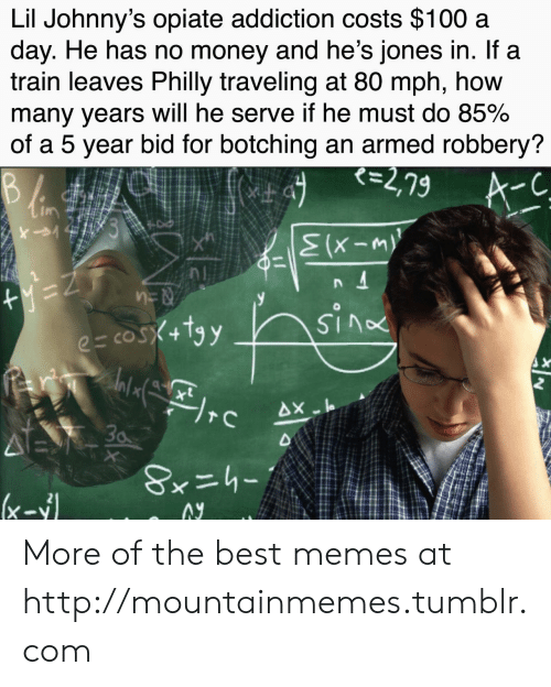 Memes, Money, and Tumblr: Lil Johnny's opiate addiction costs $100 a  day. He has no money and he's jones in. If a  train leaves Philly traveling at 80 mph, how  many years will he serve if he must do 85%  of a 5 year bid for botching an armed robbery?  て=2,79  A-C  けミ  B  yez  e= cosX+tgy  2  xt  AX-I  30  (x-1  ーりニ*8 More of the best memes at http://mountainmemes.tumblr.com