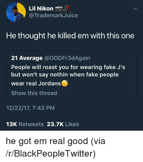 Blackpeopletwitter, Fake, and Jordans: Lil Nikon  @TrademarkJuice  He thought he killed em with this one  21 Average @ODDFr3dAgain  People will roast you for wearing fake J's  but won't say nothin when fake people  wear real Jordans  Show this thread  12/22/17, 7:43 PM  13K Retweets 23.7K Likes <p>he got em real good (via /r/BlackPeopleTwitter)</p>