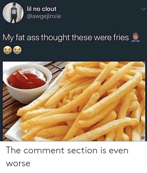 Ass, Fat Ass, and Fat: lil no clout  @awgejinxie  L  My fat ass thought these were fries The comment section is even worse