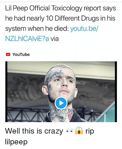 Crazy, Drugs, and Memes: Lil Peep Official Toxicology report says  he had nearly TO Different Drugs in his  system when he died: youtu.be/  NZLhlCAlviE?a via  YouTube Well this is crazy 👀😱 rip lilpeep