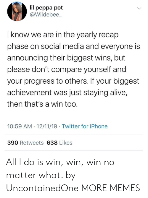 Alive, Dank, and Iphone: lil peppa pot  @Wildebee_  I know we are in the yearly recap  phase on social media and everyone is  announcing their biggest wins, but  please don't compare yourself and  your progress to others. If your biggest  achievement was just staying alive,  then that's a win too.  10:59 AM · 12/11/19 · Twitter for iPhone  390 Retweets 638 Likes All I do is win, win, win no matter what. by UncontainedOne MORE MEMES