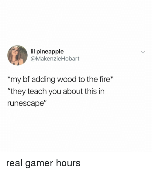 "Fire, Pineapple, and RuneScape: lil pineapple  @MakenzieHobart  my bf adding wood to the fire*  ""they teach you about this in  runescape"" real gamer hours"
