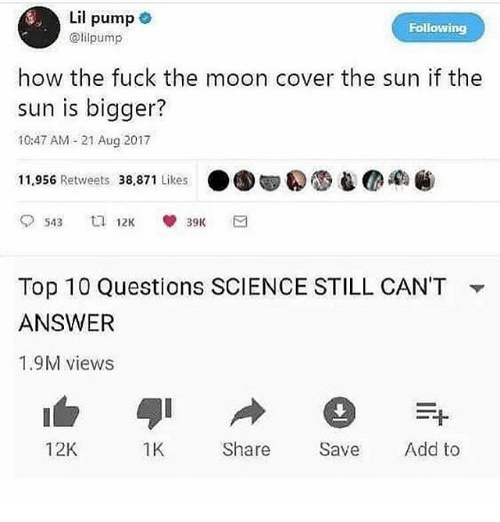 Fuck, Moon, and Science: Lil pump  @lilpump  Following  how the fuck the moon cover the sun if the  sun is bigger?  10:47 AM -21 Aug 2017  11,956 Retweets 38,871 Likes ● 圆圆  Ca  Top 10 Questions SCIENCE STILL CAN'T  ANSWER  1.9M views  ▼  12K  1K  Share Sve Add to