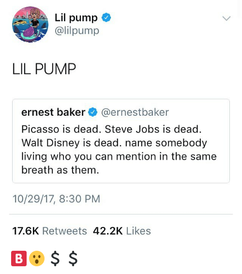 Disney, Steve Jobs, and Jobs: Lil pump  @lilpump  LIL PUMP  ernest baker @ernestbaker  Picasso is dead. Steve Jobs is dead.  Walt Disney is dead. name somebody  living who you can mention in the same  breath as them  10/29/17, 8:30 PM  17.6K Retweets 42.2K Likes 🅱️😮💲💲