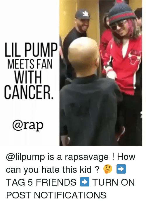 Friends, Memes, and Rap: LIL PUMP  MEETS FAN  CANCER  @rap @lilpump is a rapsavage ! How can you hate this kid ? 🤔 ➡️ TAG 5 FRIENDS ➡️ TURN ON POST NOTIFICATIONS