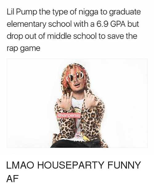 Af, Funny, and Lmao: Lil Pump the type of nigga to graduate  elementary school with a 6.9 GPA but  drop out of middle school to save the  rap gamee  sia LMAO HOUSEPARTY FUNNY AF