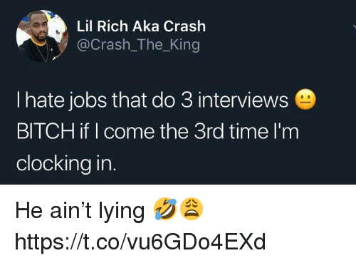 Bitch, Jobs, and Time: Lil Rich Aka Crash  @g  Crash The Kin  l hate jobs that do 3 interviews  BITCH if I come the 3rd time l'm  clocking in He ain't lying 🤣😩 https://t.co/vu6GDo4EXd