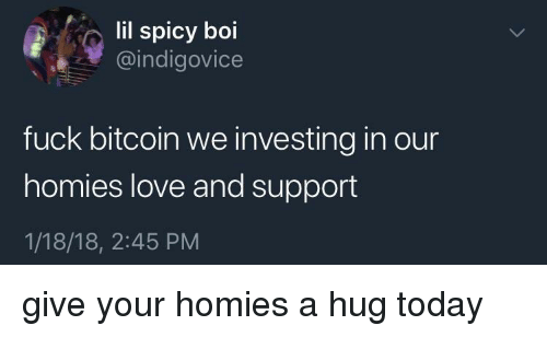 Love, Fuck, and Today: lil spicy boi  @indigovice  fuck bitcoin we investing in our  homies love and support  1/18/18, 2:45 PM <p>give your homies a hug today</p>