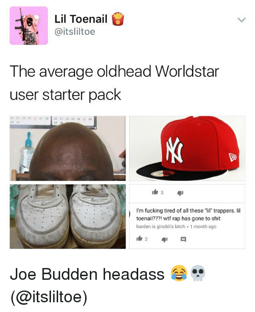 "Bitch, Fucking, and Joe Budden: Lil Toenail  @itsliltoe  The average oldhead Worldstar  user starter pack  2 33 24 253720 21 22 23 4 25  29 30  I'm fucking tired of all these ""lil trappers. lil  toenail???! wtf rap has gone to shit  harden is ginobli's bitch 1 month ago Joe Budden headass 😂💀 (@itsliltoe)"