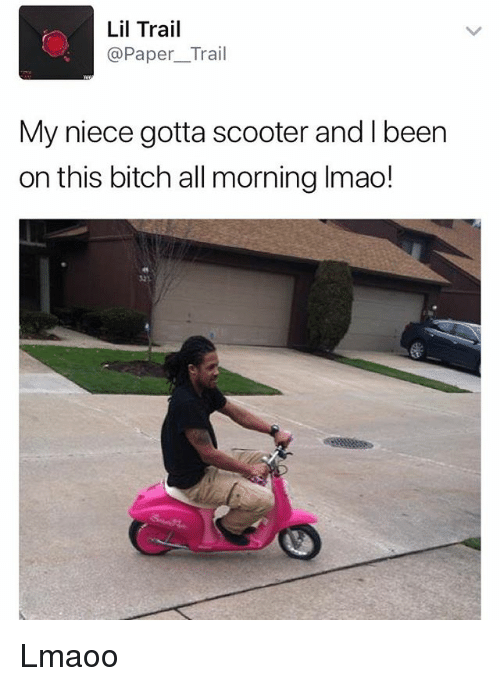Bitch, Scooter, and Dank Memes: Lil Trail  @Paper_Trail  My niece gotta scooter and I been  on this bitch all morning Imao!  23 Lmaoo