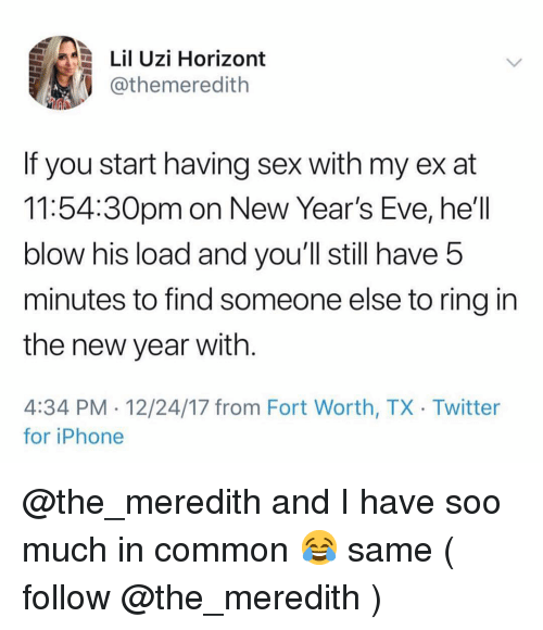 Iphone, New Year's, and Sex: Lil Uzi Horizont  @themeredith  If you start having sex with my ex at  11:54:30pm on New Year's Eve, he'll  blow his load and you'll still have 5  minutes to find someone else to ring in  the new year with  4:34 PM 12/24/17 from Fort Worth, TX Twitter  for iPhone @the_meredith and I have soo much in common 😂 same ( follow @the_meredith )