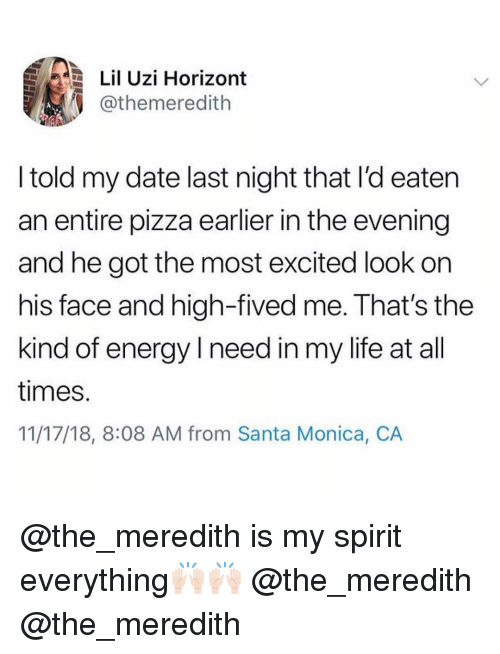 Energy, Funny, and Life: Lil Uzi Horizont  @themeredith  l told my date last night that l'd eaten  an entire pizza earlier in the evening  and he got the most excited look on  his face and high-fived me. That's the  kind of energy I need in my life at all  times  11/17/18, 8:08 AM from Santa Monica, CA @the_meredith is my spirit everything🙌🏻🙌🏻 @the_meredith @the_meredith