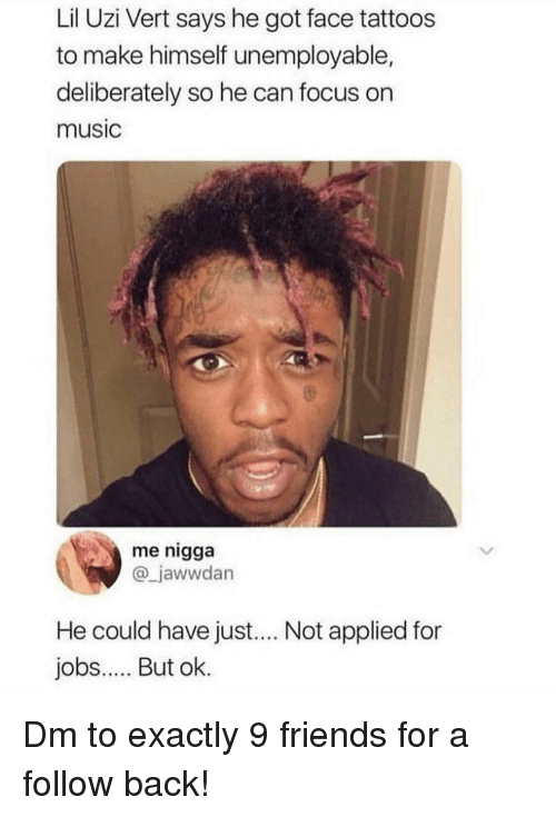 Friends, Memes, and Music: Lil Uzi Vert says he got face tattoos  to make himself unemployable,  deliberately so he can focus on  music  me nigga  @_jawwdan  He could have just.... Not applied for  jobs.. But ok. Dm to exactly 9 friends for a follow back!