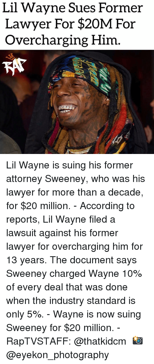 Lawyer, Lil Wayne, and Memes: Lil Wavne Sues Former  Lawyer For $20M For  Overcharging Him Lil Wayne is suing his former attorney Sweeney, who was his lawyer for more than a decade, for $20 million.⁣ -⁣ According to reports, Lil Wayne filed a lawsuit against his former lawyer for overcharging him for 13 years. The document says Sweeney charged Wayne 10% of every deal that was done when the industry standard is only 5%.⁣ -⁣ Wayne is now suing Sweeney for $20 million.⁣ -⁣ RapTVSTAFF: @thatkidcm⁣ 📸 @eyekon_photography
