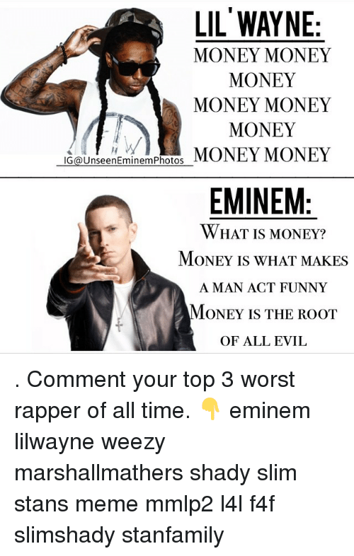 Eminem, Funny, and Meme: LIL WAYNE  MONEY MONEY  MONEY  MONEY MONEY  MONEY  IG (a UnseenEminemPhotos  MONEY MONEY  EMINEM  WHAT IS MONEY?  MONEY IS WHAT MAKES  A MAN ACT FUNNY  MONEY IS THE ROOT  OF ALL EVIL . Comment your top 3 worst rapper of all time. 👇 eminem lilwayne weezy marshallmathers shady slim stans meme mmlp2 l4l f4f slimshady stanfamily