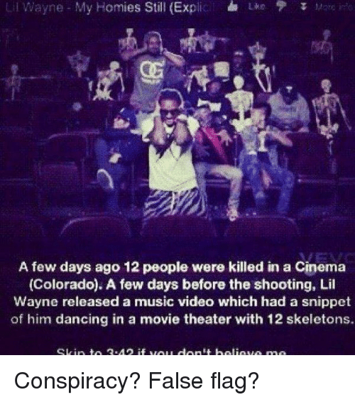 Lil Wayne, Memes, and Movie Theater: Lil Wayne My Homies Still (Ex  L M  A few days ago 12 people were killed in a Cinema  (Colorado). A few days before the shooting, Lil  Wayne released a music video which had a snippet  of him dancing in a movie theater with 12 skeletons. Conspiracy? False flag?