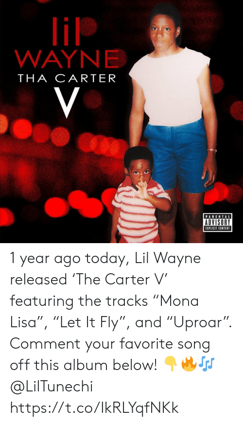 "Lil Wayne, Parental Advisory, and Today: lil  WAYNE  THA CARTER  V  PARENTAL  ADVISORY  EXPLICIT CONTENT 1 year ago today, Lil Wayne released 'The Carter V' featuring the tracks ""Mona Lisa�, ""Let It Fly�, and ""Uproar�. Comment your favorite song off this album below! ??? @LilTunechi https://t.co/IkRLYqfNKk"