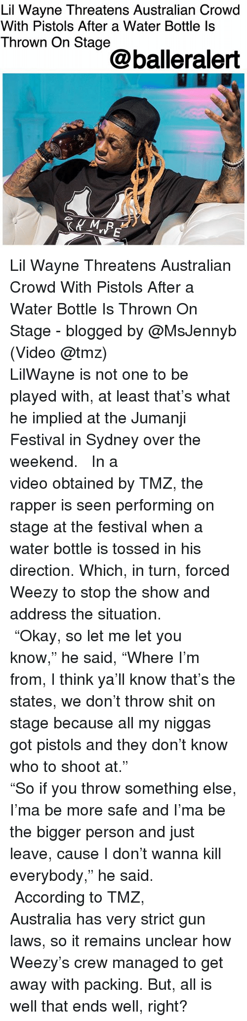 "Lil Wayne, Memes, and Shit: Lil Wayne Threatens Australian Crowd  With Pistols After a Water Bottle ls  Thrown On Stage  @balleralert Lil Wayne Threatens Australian Crowd With Pistols After a Water Bottle Is Thrown On Stage - blogged by @MsJennyb (Video @tmz) ⠀⠀⠀⠀⠀⠀⠀⠀⠀ ⠀⠀⠀⠀⠀⠀⠀⠀⠀ LilWayne is not one to be played with, at least that's what he implied at the Jumanji Festival in Sydney over the weekend. ⠀⠀⠀⠀⠀⠀⠀⠀⠀ ⠀⠀⠀⠀⠀⠀⠀⠀⠀ In a video obtained by TMZ, the rapper is seen performing on stage at the festival when a water bottle is tossed in his direction. Which, in turn, forced Weezy to stop the show and address the situation. ⠀⠀⠀⠀⠀⠀⠀⠀⠀ ⠀⠀⠀⠀⠀⠀⠀⠀⠀ ""Okay, so let me let you know,"" he said, ""Where I'm from, I think ya'll know that's the states, we don't throw shit on stage because all my niggas got pistols and they don't know who to shoot at."" ⠀⠀⠀⠀⠀⠀⠀⠀⠀ ⠀⠀⠀⠀⠀⠀⠀⠀⠀ ""So if you throw something else, I'ma be more safe and I'ma be the bigger person and just leave, cause I don't wanna kill everybody,"" he said. ⠀⠀⠀⠀⠀⠀⠀⠀⠀ ⠀⠀⠀⠀⠀⠀⠀⠀⠀ According to TMZ, Australia has very strict gun laws, so it remains unclear how Weezy's crew managed to get away with packing. But, all is well that ends well, right?"