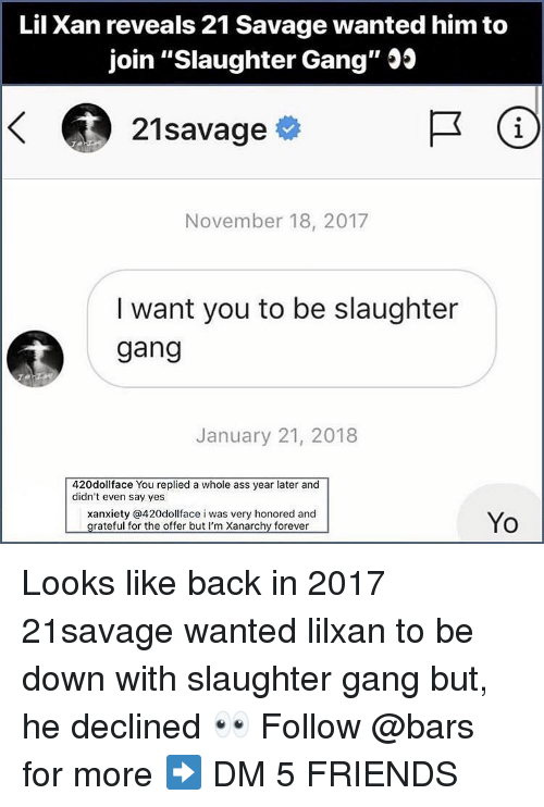 "Ass, Friends, and Memes: Lil Xan reveals 21 Savage wanted him to  join ""Slaughter Gang"" Js  21savage  1  November 18, 2017  I want you to be slaughter  gang  January 21, 2018  420dollface You replied a whole ass year later and  didn't even say yes  xanxiety @420dollface i was very honored and  Yo Looks like back in 2017 21savage wanted lilxan to be down with slaughter gang but, he declined 👀 Follow @bars for more ➡️ DM 5 FRIENDS"