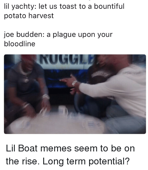 Joe Budden, Memes, and Bloodline: lil yachty: let us toast to a bountiful  potato harvest  joe budden: a plague upon your  bloodline  NUGULI