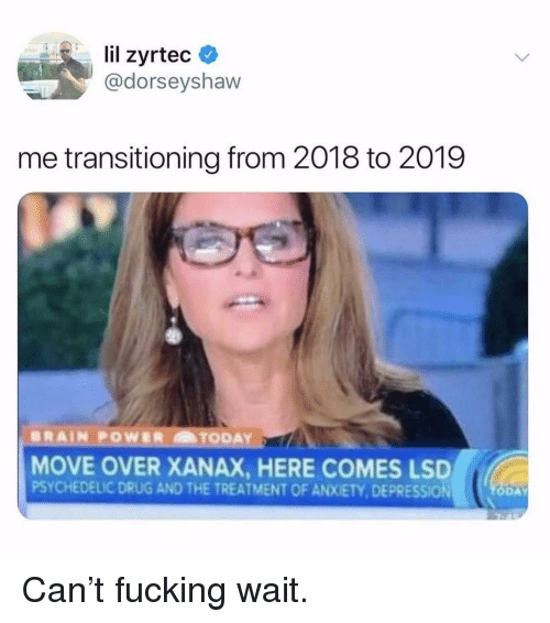 Fucking, Memes, and Xanax: lil zyrtec  @dorseyshaw  me transitioning from 2018 to 2019  MOVE OVER XANAX, HERE COMES LSD  PSYCHEDELIC DRUG AND THE TREATMENT OF ANXIETY, DEPRESSION  DA Can't fucking wait.