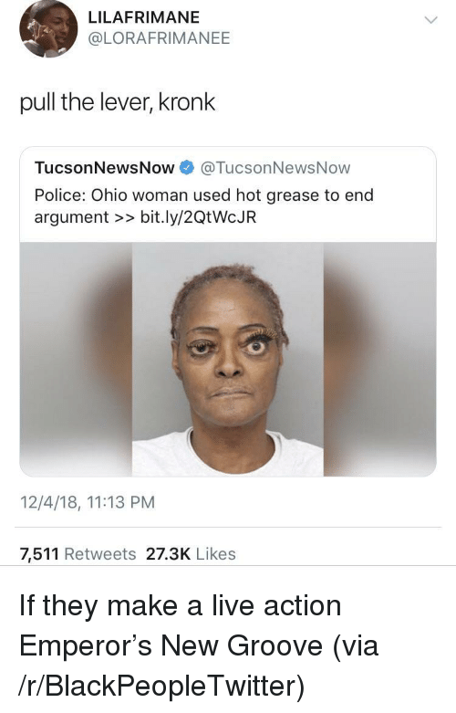 Blackpeopletwitter, Kronk, and Police: LILAFRIMANE  @LORAFRIMANEE  pull the lever, kronk  TucsonNewsNow@TucsonNewsNow  Police: Ohio woman used hot grease to end  argument >> bit.ly/20tWcJR  12/4/18, 11:13 PM  7,511 Retweets 27.3K Likes If they make a live action Emperor's New Groove (via /r/BlackPeopleTwitter)