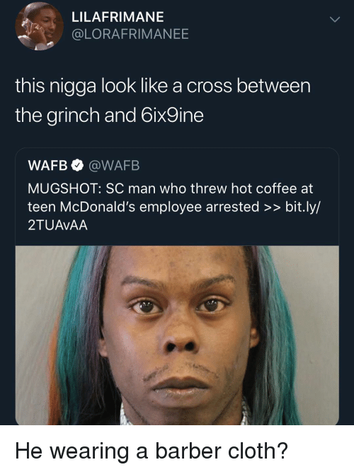 Barber, Funny, and The Grinch: LILAFRIMANE  @LORAFRIMANEE  this nigga look like a cross between  the grinch and 6ix9ine  WAFB @WAFB  MUGSHOT: SC man who threw hot coffee at  teen McDonald's employee arrested >> bit.ly/  2TUAVAA He wearing a barber cloth?