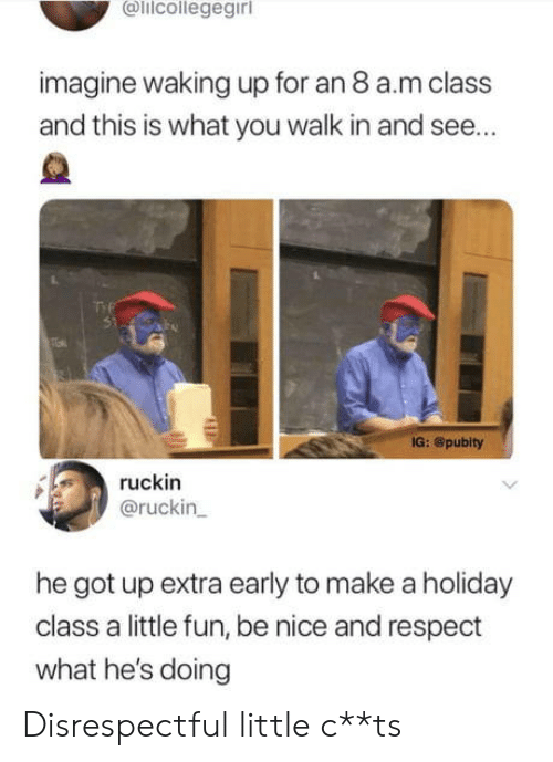 Respect, Nice, and Got: lilcollegegirl  imagine waking up for an 8 a.m class  and this is what you walk in and see...  IG: @pubity  ruckin  @ruckin  he got up extra early to make a holiday  class a little fun, be nice and respect  what he's doing Disrespectful little c**ts