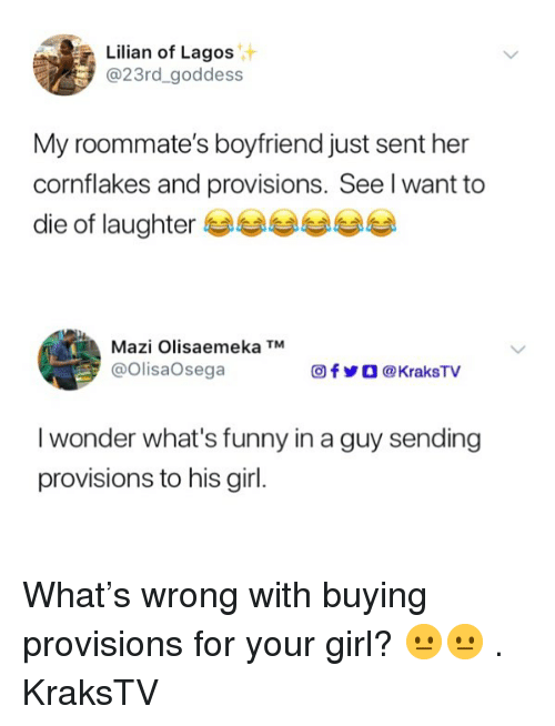 Funny, Memes, and Girl: Lilian of Lagos  @23rd_goddess  My roommate's boyfriend just sent her  cornflakes and provisions. See l want to  die of laughter eee ee  Mazi Olisaemeka TM  @OlisaOsega  f У О @KraksTV  I wonder what's funny in a guy sending  provisions to his girl. What's wrong with buying provisions for your girl? 😐😐 . KraksTV
