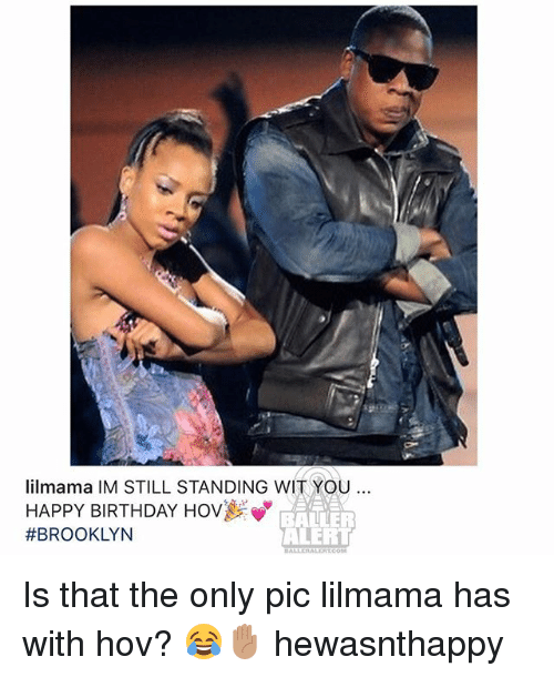Baller Alert, Birthday, and Memes: lilmama IM STILL STANDING WIT YOU  HAPPY BIRTHDAY HOV  #BROOKLYN  BALLER  ALERT  BALLERALERTCOM Is that the only pic lilmama has with hov? 😂✋🏽 hewasnthappy