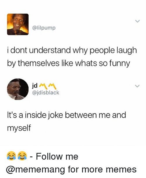 Funny, Memes, and Dank Memes: @lilpump  i dont understand why people laugh  by themselves like whats so funny  jd  @jdisblack  It's a inside joke between me and  myself 😂😂 - Follow me @mememang for more memes
