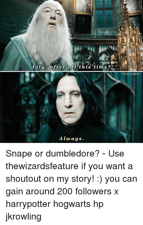 Dumbledore, Memes, and Wizards: Lily after all this time?  Always.  THE WIZARDS Snape or dumbledore? - Use thewizardsfeature if you want a shoutout on my story! :) you can gain around 200 followers x harrypotter hogwarts hp jkrowling