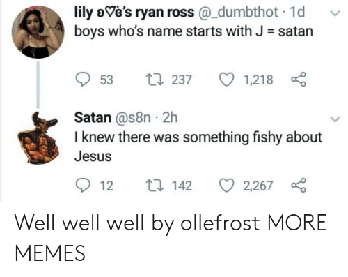 Dank, Jesus, and Memes: lily oVe's ryan ross@_dumbthot 1d  boys who's name starts with J satan  VGs ryan rosS  53 t 237 1,218  Satan @s8n 2h  I knew there was something fishy about  Jesus  12 t 142 2267 Well well well by ollefrost MORE MEMES