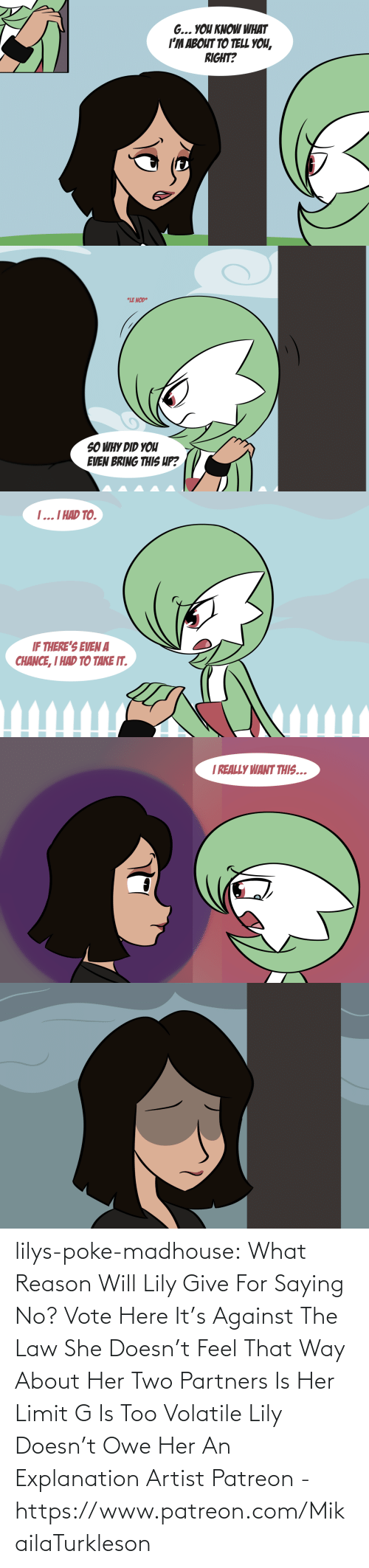 Tumblr, Blog, and Karaoke: lilys-poke-madhouse: What Reason Will Lily Give For Saying No? Vote Here It's Against The Law   She Doesn't Feel That Way About Her     Two Partners Is Her Limit     G Is Too Volatile    Lily Doesn't Owe Her An Explanation     Artist Patreon - https://www.patreon.com/MikailaTurkleson