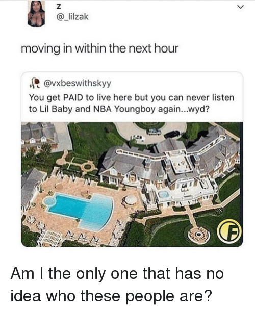 Memes, Nba, and Wyd: @lilzak  moving in within the next hour  @vxbeswithskyy  You get PAID to live here but you can never listen  to Lil Baby and NBA Youngboy again...wyd? Am I the only one that has no idea who these people are?