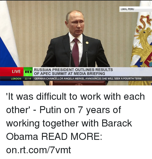 Dank, Barack Obama, and London: LIMA, PERU  RUSSIAN PRESIDENT OUTLINES RESULTS  LIVE  R  OF APEC SUMMIT AT MEDIA BRIEFING  LONDON 22 14  GERMAN CHANCELLOR ANGELA MERKEL ANNOUNCES SHE WILL SEEK A FOURTH TERM 'It was difficult to work with each other' - Putin on 7 years of working together with Barack Obama  READ MORE: on.rt.com/7vmt