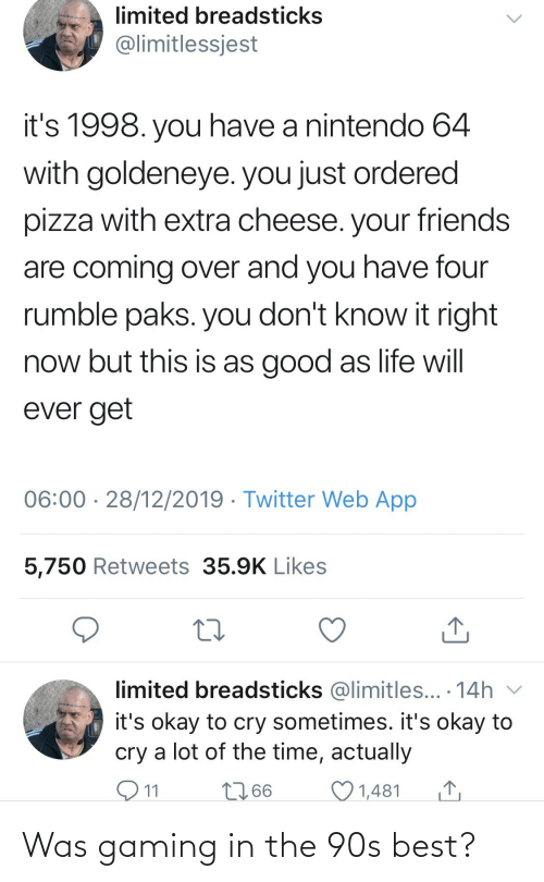 Friends, Life, and Nintendo: limited breadsticks  @limitlessjest  it's 1998. you have a nintendo 64  with goldeneye. you just ordered  pizza with extra cheese. your friends  are coming over and you have four  rumble paks. you don't know it right  now but this is as good as life will  ever get  06:00 · 28/12/2019 · Twitter Web App  5,750 Retweets 35.9K Likes  limited breadsticks @limitles... · 14h v  it's okay to cry sometimes. it's okay to  cry a lot of the time, actually  O11  2766  1,481 Was gaming in the 90s best?