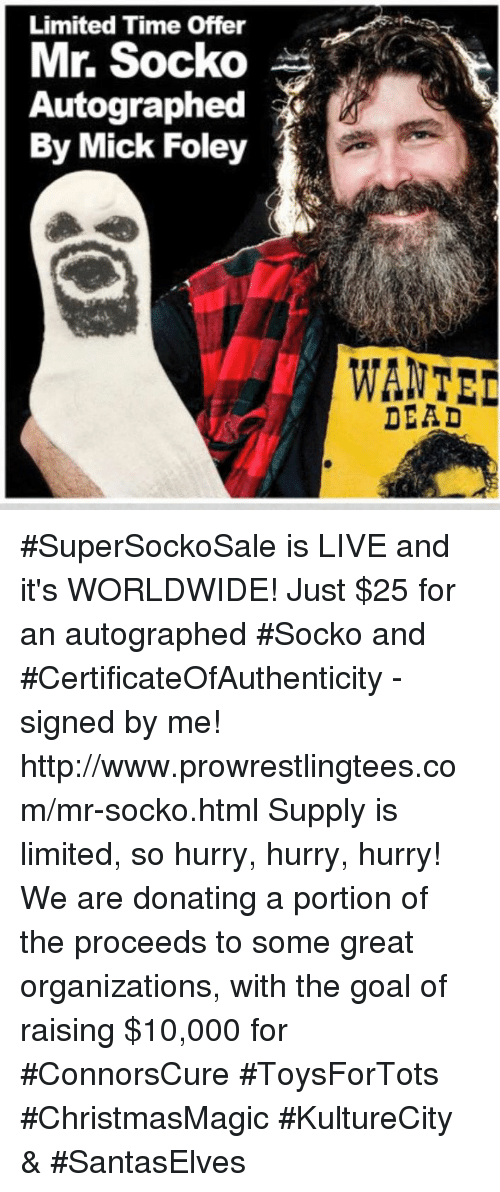 Goals, Memes, and Goal: Limited Time Offer  Mr. Socko  Autographed  By Mick Foley  WANTED  DEAD #SuperSockoSale is LIVE and it's WORLDWIDE! Just $25 for an autographed #Socko and  #CertificateOfAuthenticity - signed by me!  http://www.prowrestlingtees.com/mr-socko.html Supply is limited, so hurry, hurry, hurry! We are donating a portion of the proceeds to some great organizations, with the goal of raising $10,000 for #ConnorsCure #ToysForTots  #ChristmasMagic #KultureCity & #SantasElves